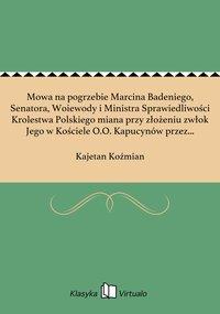 Mowa na pogrzebie Marcina Badeniego, Senatora, Woiewody i Ministra Sprawiedliwości Krolestwa Polskiego miana przy złożeniu zwłok Jego w Kościele O.O. Kapucynów przez Kaietana Kozmiana, R. S. dnia 15 listopada 1824 roku w Warszawie