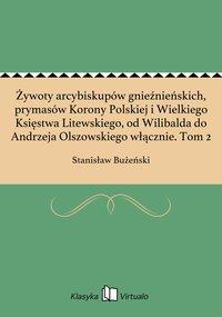 Żywoty arcybiskupów gnieźnieńskich, prymasów Korony Polskiej i Wielkiego Księstwa Litewskiego, od Wilibalda do Andrzeja Olszowskiego włącznie. Tom 2