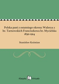 Polska pani z ostatniego okresu: Walerya z hr. Tarnowskich Franciszkowa hr. Mycielska 1830-1914