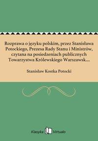 Rozprawa o języku polskim, przez Stanisława Potockiego, Prezesa Rady Stanu i Ministrów, czytana na posiedzeniach publicznych Towarzystwa Królewskiego Warszawsk. Przyiaciół Nauk, w roku 1812 - Stanisław Kostka Potocki - ebook