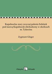 Kupalnocka: stary zwyczaj palenia Sobótek pod nazwą Kupalnocki obchodzony w okolicach m. Tykocina - Zygmunt Gloger - ebook