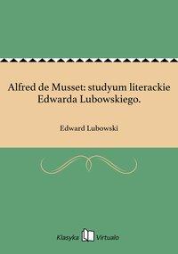 Alfred de Musset: studyum literackie Edwarda Lubowskiego.
