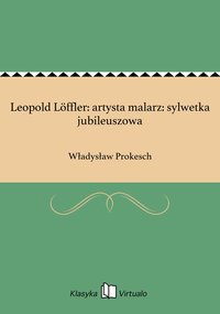 Leopold Löffler: artysta malarz: sylwetka jubileuszowa