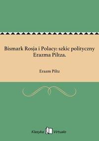Bismark Rosja i Polacy: szkic polityczny Erazma Piltza.