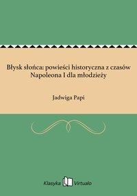 Błysk słońca: powieści historyczna z czasów Napoleona I dla młodzieży - Jadwiga Papi - ebook