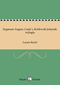Zygmunt August. Część 1, Królewski jedynak: trylogia - Lucjan Rydel - ebook