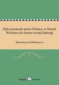 Opis przejazdu przez Niemcy, w listach Wacława do siostry swojej Jadwigi - Klementyna Hoffmanowa - ebook