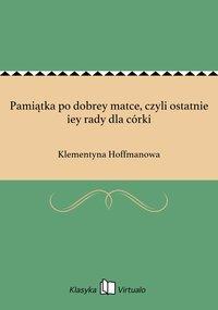 Pamiątka po dobrey matce, czyli ostatnie iey rady dla córki - Klementyna Hoffmanowa - ebook