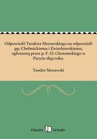 Odpowiedź Teodora Morawskiego na odpowiedź pp. Chełmickiemu i Zwierkowskiemu, ogłoszoną przez p. F.-D. Chotomskiego w Paryżu 1843 roku. - Teodor Morawski - ebook