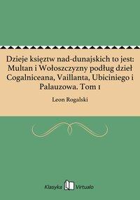 Dzieje księztw nad-dunajskich to jest: Multan i Wołoszczyzny podług dzieł Cogalniceana, Vaillanta, Ubiciniego i Palauzowa. Tom 1