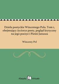 Dzieła poetyckie Wincentego Pola. Tom 1, obejmujący życiorys poety, pogląd krytyczny na jego poezye i Pieśni Janusza - Wincenty Pol - ebook