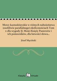 Mowy kaznodzieyskie w różnych nabożeństwa (osobliwie parafialnego) okolicznościach Tom 1: dla wygody JJ. Mości Księży Pasterzów i ich pomocników, dla łatwości słowa Bożego opowiadaczów, dla duchownego ludzi świeckich czytających pożytku i zbudowania - Józef Męciński - ebook