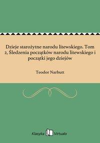 Dzieje starożytne narodu litewskiego. Tom 2, Śledzenia początków narodu litewskiego i początki jego dziejów - Teodor Narbutt - ebook