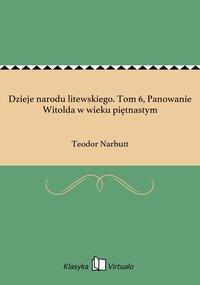 Dzieje narodu litewskiego. Tom 6, Panowanie Witolda w wieku piętnastym - Teodor Narbutt - ebook