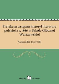 Prelekcya wstępna historyi literatury polskiej z r. 1866 w Szkole Głównej Warszawskiej
