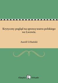 Krytyczny pogląd na sprawę teatru polskiego we Lwowie. - Aureli Urbański - ebook
