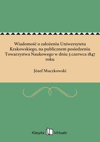 Wiadomość o założeniu Uniwersytetu Krakowskiego, na publicznem posiedzeniu Towarzystwa Naukowego w dniu 3 czerwca 1847 roku