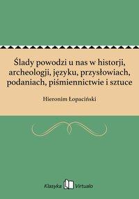 Ślady powodzi u nas w historji, archeologji, języku, przysłowiach, podaniach, piśmiennictwie i sztuce