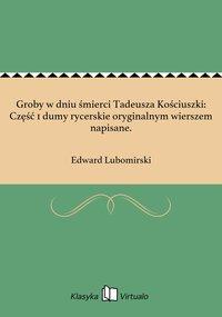 Groby w dniu śmierci Tadeusza Kościuszki: Część 1 dumy rycerskie oryginalnym wierszem napisane.