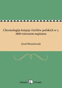 Chronologija książąt i królów polskich w r. 1818 wierszem napisana - Józef Morelowski - ebook