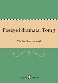 Poezye i dramata. Tom 3 - Wacław Szymanowski - ebook