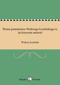 Pisma pomniejsze Walerego Łozińskiego (z życiorysem autora)