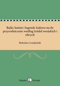 Bajki, baśnie i legendy ludowe na tle przyrodniczem: według źródeł swojskich i obcych