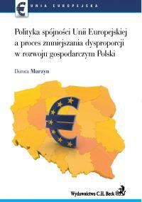 Polityka spójności UE a proces zmniejszenia dysproporcji w rozwoju gospodarczym Polski - Dorota Murzyn - ebook