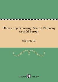 Obrazy z życia i natury. Ser. 1-2, Północny wschód Europy - Wincenty Pol - ebook