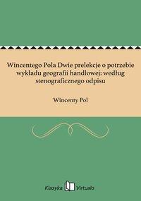 Wincentego Pola Dwie prelekcje o potrzebie wykładu geografii handlowej: według stenograficznego odpisu - Wincenty Pol - ebook