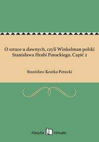 O sztuce u dawnych, czyli Winkelman polski Stanisława Hrabi Potockiego. Część 2 - Stanisław Kostka Potocki - ebook