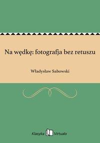 Na wędkę: fotografja bez retuszu