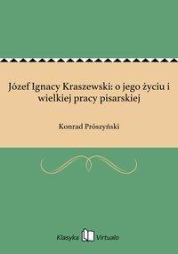 Józef Ignacy Kraszewski: o jego życiu i wielkiej pracy pisarskiej