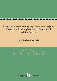 Prawem i lewem. Wojny prywatne: Obyczaje na Czerwonej Rusi w pierwszej połowie XVII wieku. Tom 2