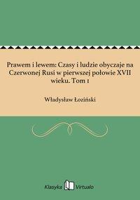 Prawem i lewem: Czasy i ludzie obyczaje na Czerwonej Rusi w pierwszej połowie XVII wieku. Tom 1