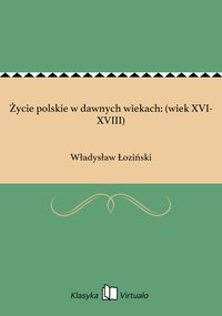 Życie polskie w dawnych wiekach: (wiek XVI-XVIII)