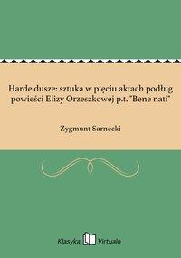 """Harde dusze: sztuka w pięciu aktach podług powieści Elizy Orzeszkowej p.t. """"Bene nati"""""""