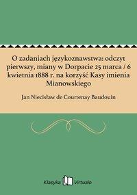 O zadaniach językoznawstwa: odczyt pierwszy, miany w Dorpacie 25 marca / 6 kwietnia 1888 r. na korzyść Kasy imienia Mianowskiego - Jan Niecisław de Courtenay Baudouin - ebook