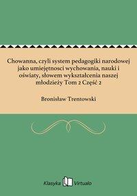 Chowanna, czyli system pedagogiki narodowej jako umiejętnosci wychowania, nauki i oświaty, słowem wykształcenia naszej młodzieży Tom 2 Część 2