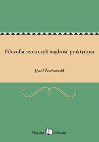 Filozofia serca czyli mądrość praktyczna - Józef Żochowski - ebook