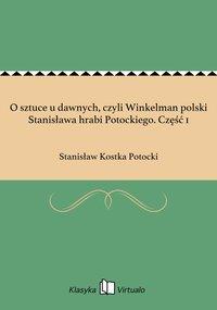 O sztuce u dawnych, czyli Winkelman polski Stanisława hrabi Potockiego. Część 1 - Stanisław Kostka Potocki - ebook