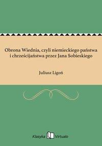 Obrona Wiednia, czyli niemieckiego państwa i chrześcijaństwa przez Jana Sobieskiego - Juliusz Ligoń - ebook