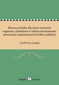 Historya Polska dla dzieci treściwie napisana, ozdobiona w tekście dwunastoma portretami znakomitszych królów polskich