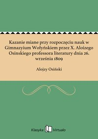Kazanie miane przy rozpoczęciu nauk w Gimnazyium Wołyńskiem przez X. Aloizego Osinskiego professora literatury dnia 26. września 1809