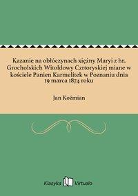 Kazanie na obłóczynach xiężny Maryi z hr. Grocholskich Witoldowy Czrtoryskiej miane w kościele Panien Karmelitek w Poznaniu dnia 19 marca 1874 roku