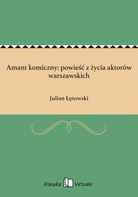 Amant komiczny: powieść z życia aktorów warszawskich - Julian Łętowski - ebook