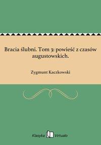 Bracia ślubni. Tom 3: powieść z czasów augustowskich. - Zygmunt Kaczkowski - ebook