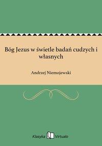 Bóg Jezus w świetle badań cudzych i własnych - Andrzej Niemojewski - ebook