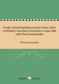 Credo: chrześcijańskie prawdy wiary, które wykładał w katedrze lwowskiej w maju 1885 roku Piotr Semenenko. - Piotr Semenenko - ebook