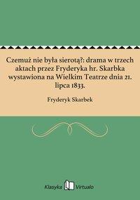Czemuż nie była sierotą?: drama w trzech aktach przez Fryderyka hr. Skarbka wystawiona na Wielkim Teatrze dnia 21. lipca 1833.